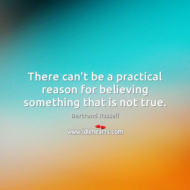 There can't be a practical reason for believing something that is not true. Image