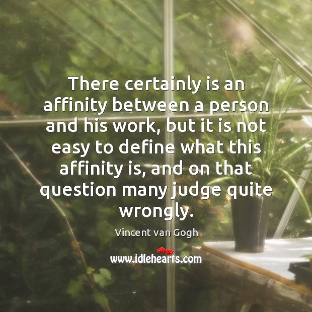 There certainly is an affinity between a person and his work, but Vincent van Gogh Picture Quote