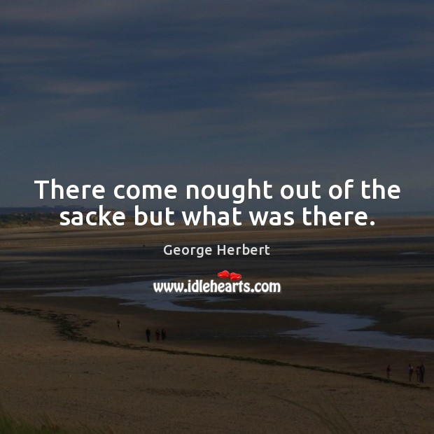 There come nought out of the sacke but what was there. Image