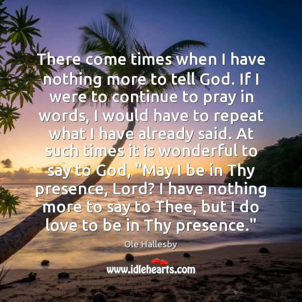 There come times when I have nothing more to tell God. If Ole Hallesby Picture Quote
