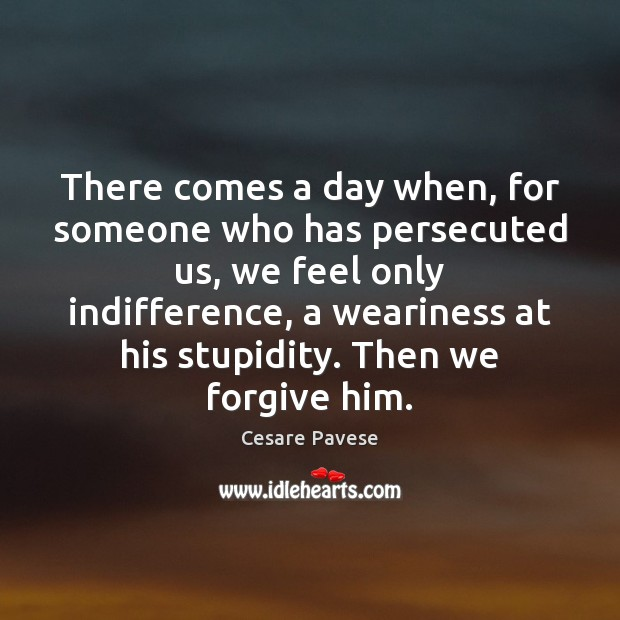 There comes a day when, for someone who has persecuted us, we Image