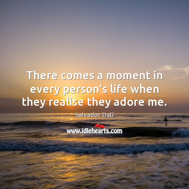 There comes a moment in every person's life when they realise they adore me. Image