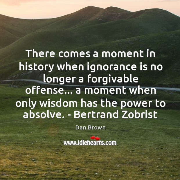 There comes a moment in history when ignorance is no longer a Image