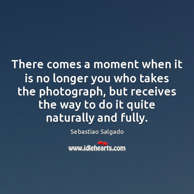 There comes a moment when it is no longer you who takes Image