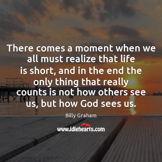 There comes a moment when we all must realize that life is Billy Graham Picture Quote