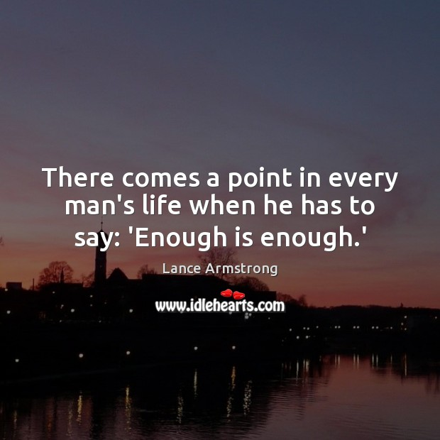 There comes a point in every man's life when he has to say: 'Enough is enough.' Image