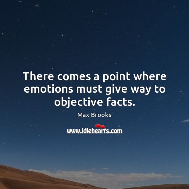 There comes a point where emotions must give way to objective facts. Max Brooks Picture Quote