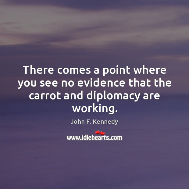 There comes a point where you see no evidence that the carrot and diplomacy are working. John F. Kennedy Picture Quote