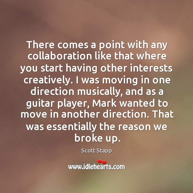 There comes a point with any collaboration like that where you start having other interests creatively. Scott Stapp Picture Quote
