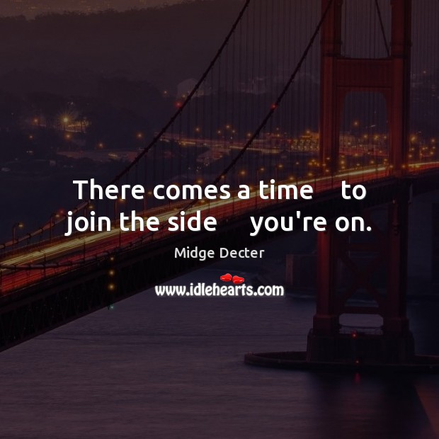 There comes a time    to join the side     you're on. Image