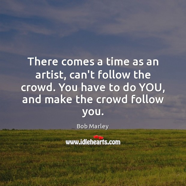 There comes a time as an artist, can't follow the crowd. You Bob Marley Picture Quote