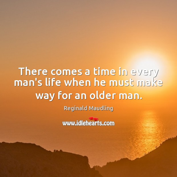 There comes a time in every man's life when he must make way for an older man. Image