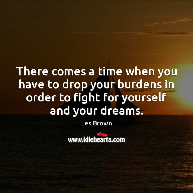 There comes a time when you have to drop your burdens in Les Brown Picture Quote