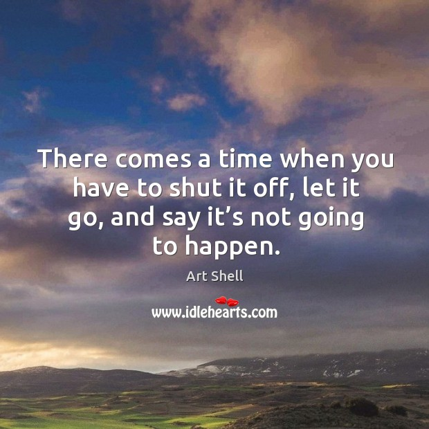 Image, There comes a time when you have to shut it off, let it go, and say it's not going to happen.