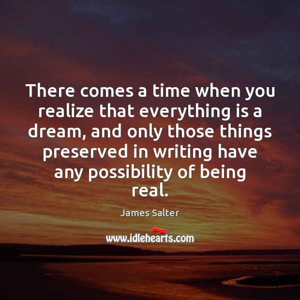 There comes a time when you realize that everything is a dream, James Salter Picture Quote