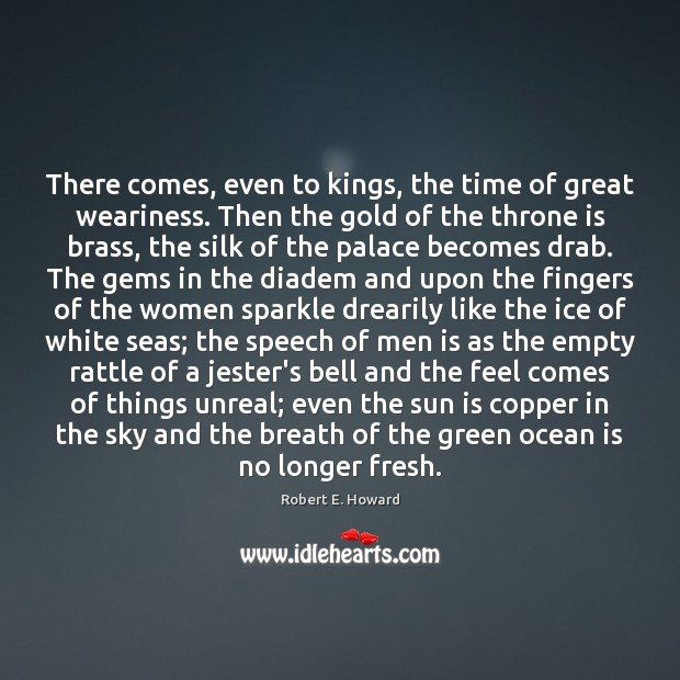 There comes, even to kings, the time of great weariness. Then the Robert E. Howard Picture Quote