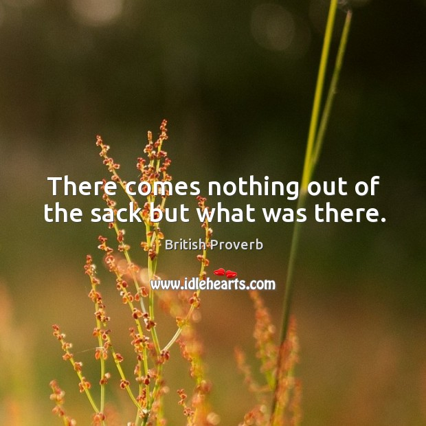 There comes nothing out of the sack but what was there. British Proverbs Image