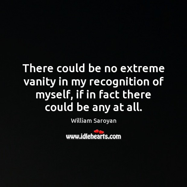 There could be no extreme vanity in my recognition of myself, if William Saroyan Picture Quote