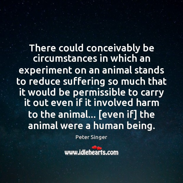 There could conceivably be circumstances in which an experiment on an animal Peter Singer Picture Quote