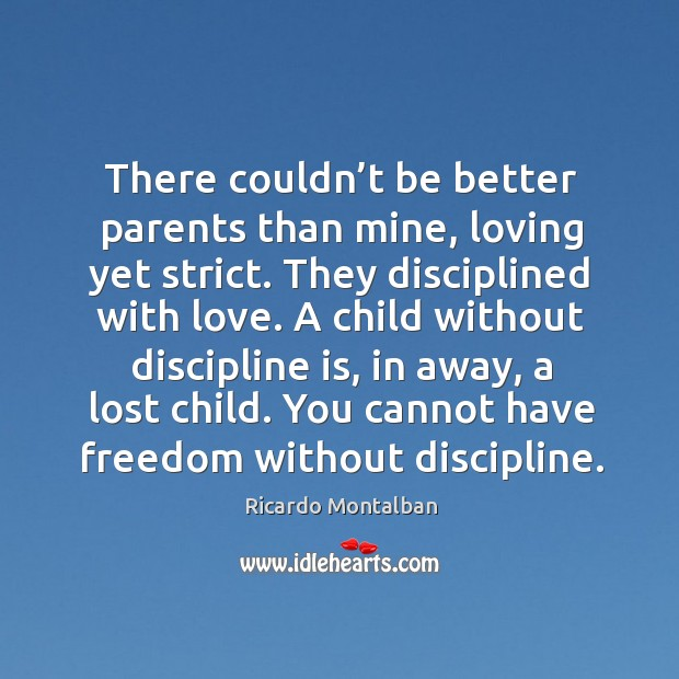 There couldn't be better parents than mine, loving yet strict. They disciplined with love. Ricardo Montalban Picture Quote