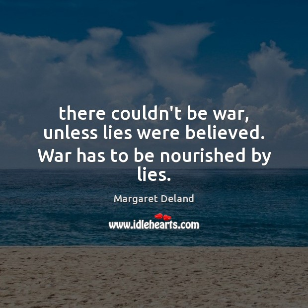There couldn't be war, unless lies were believed. War has to be nourished by lies. Image
