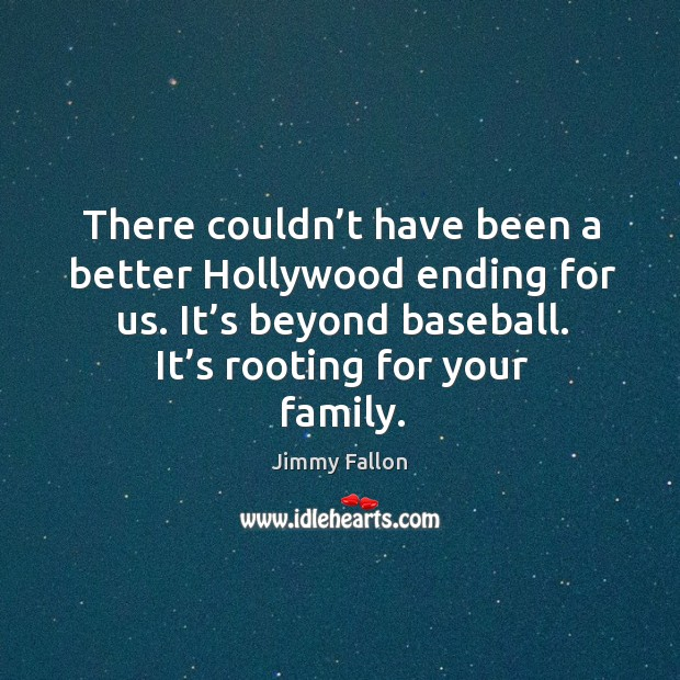 There couldn't have been a better hollywood ending for us. It's beyond baseball. It's rooting for your family. Image