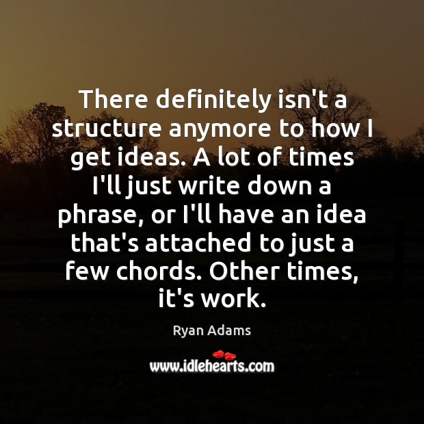 There definitely isn't a structure anymore to how I get ideas. A Ryan Adams Picture Quote