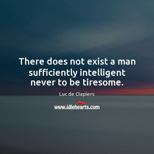 There does not exist a man sufficiently intelligent never to be tiresome. Luc de Clapiers Picture Quote
