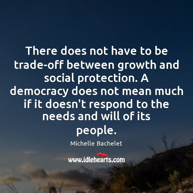 There does not have to be trade-off between growth and social protection. Michelle Bachelet Picture Quote