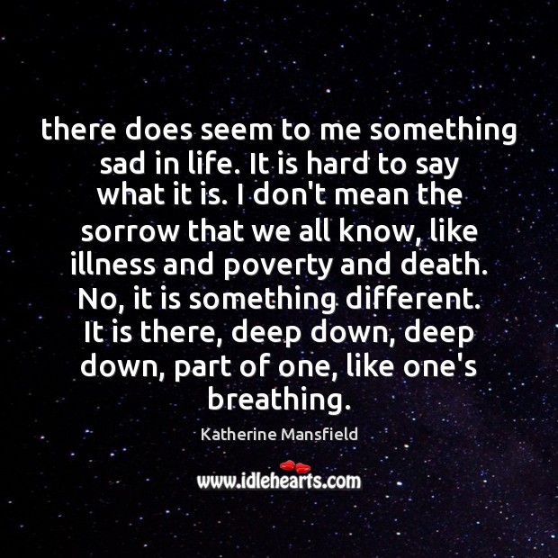 There does seem to me something sad in life. It is hard Katherine Mansfield Picture Quote