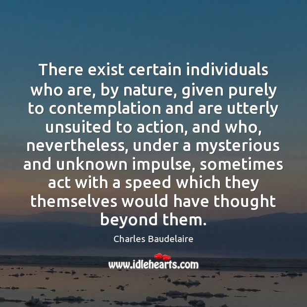 There exist certain individuals who are, by nature, given purely to contemplation Charles Baudelaire Picture Quote