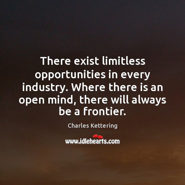 There exist limitless opportunities in every industry. Where there is an open Charles Kettering Picture Quote
