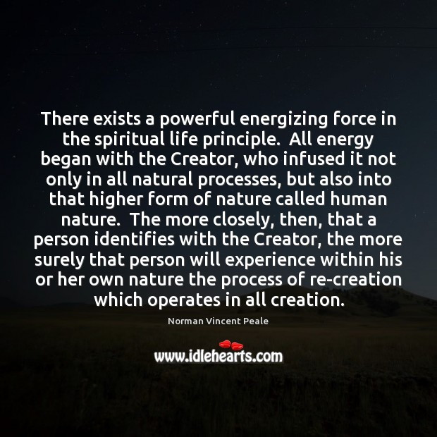 There exists a powerful energizing force in the spiritual life principle.  All Norman Vincent Peale Picture Quote