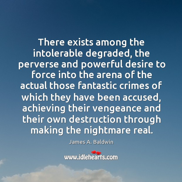 There exists among the intolerable degraded, the perverse and powerful desire to Image