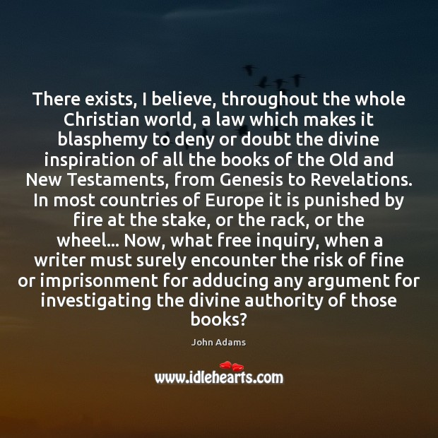 There exists, I believe, throughout the whole Christian world, a law which John Adams Picture Quote
