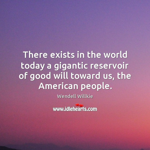 There exists in the world today a gigantic reservoir of good will Wendell Willkie Picture Quote