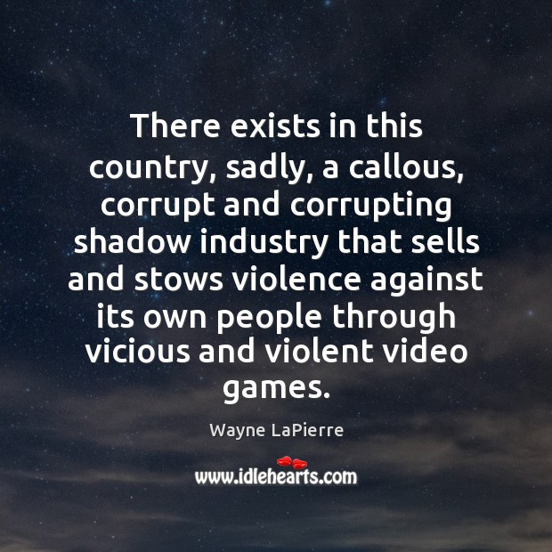 There exists in this country, sadly, a callous, corrupt and corrupting shadow Image