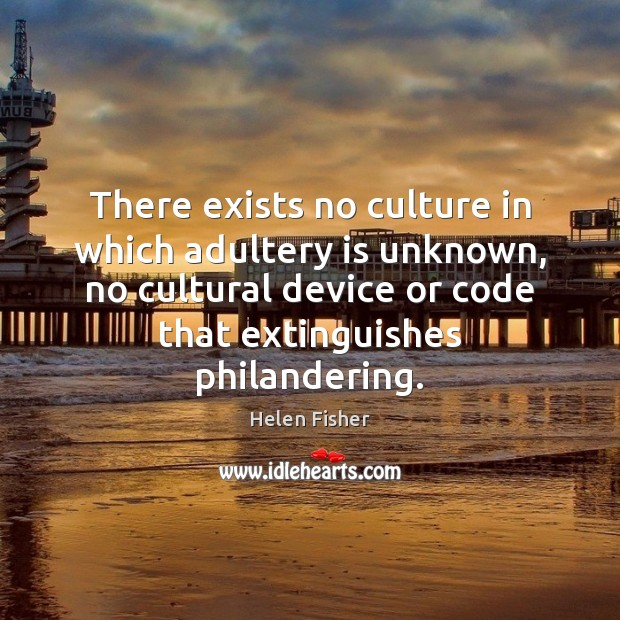 There exists no culture in which adultery is unknown, no cultural device Helen Fisher Picture Quote