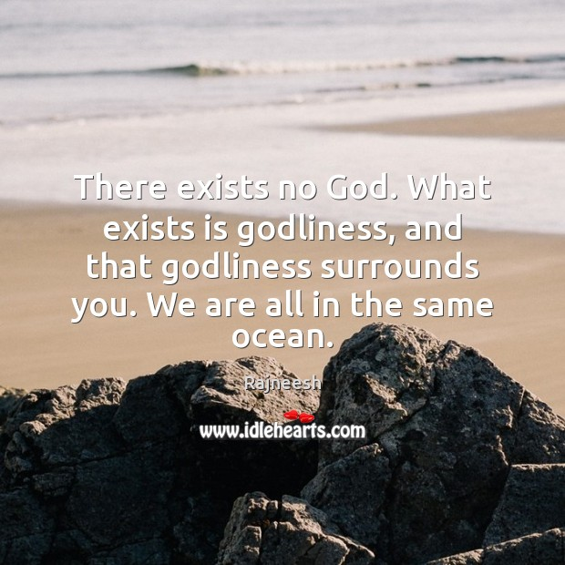Image, There exists no God. What exists is Godliness, and that Godliness surrounds