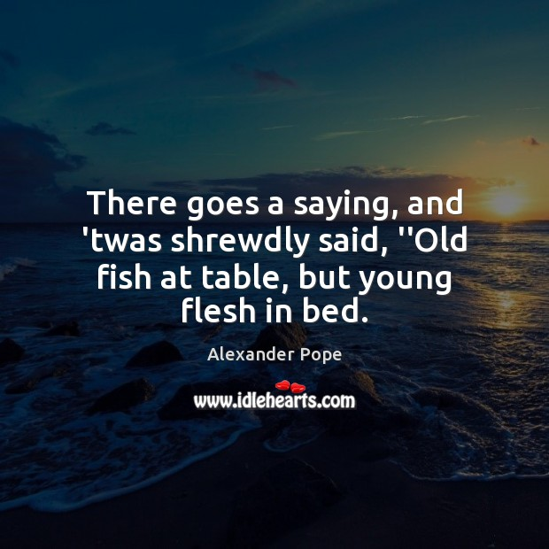 """There goes a saying, and 'twas shrewdly said, """"Old fish at table, but young flesh in bed. Image"""