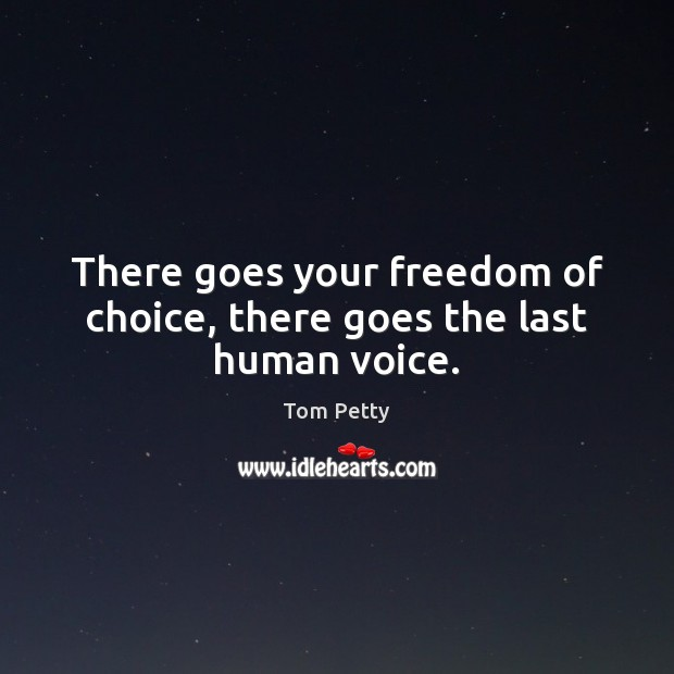 There goes your freedom of choice, there goes the last human voice. Tom Petty Picture Quote