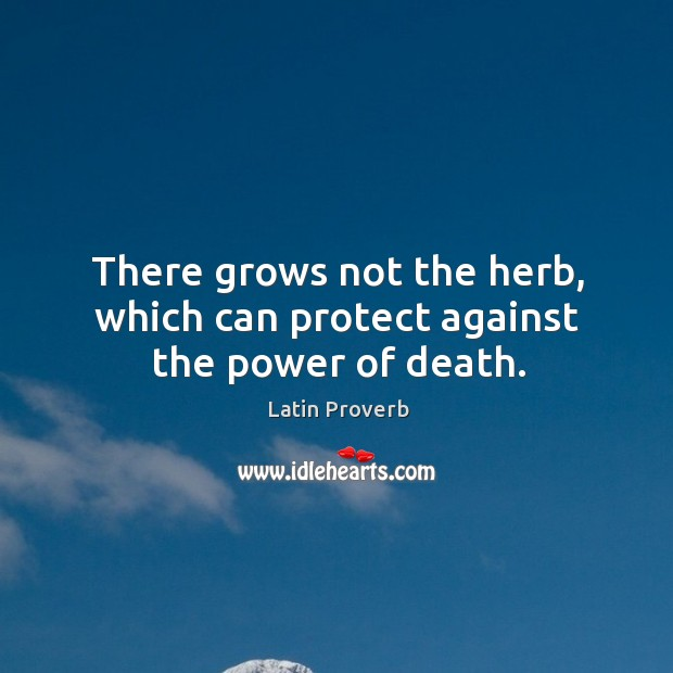Image, There grows not the herb, which can protect against the power of death.