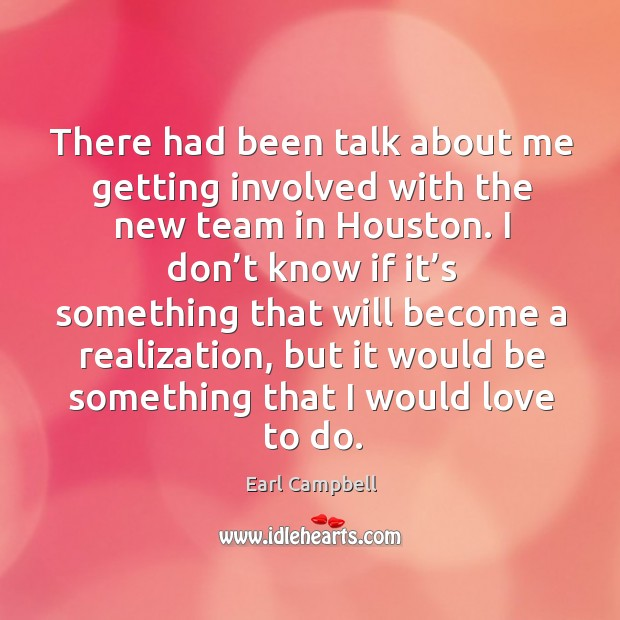 There had been talk about me getting involved with the new team in houston. Earl Campbell Picture Quote