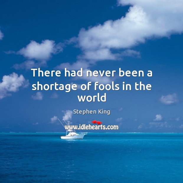 There had never been a shortage of fools in the world Image