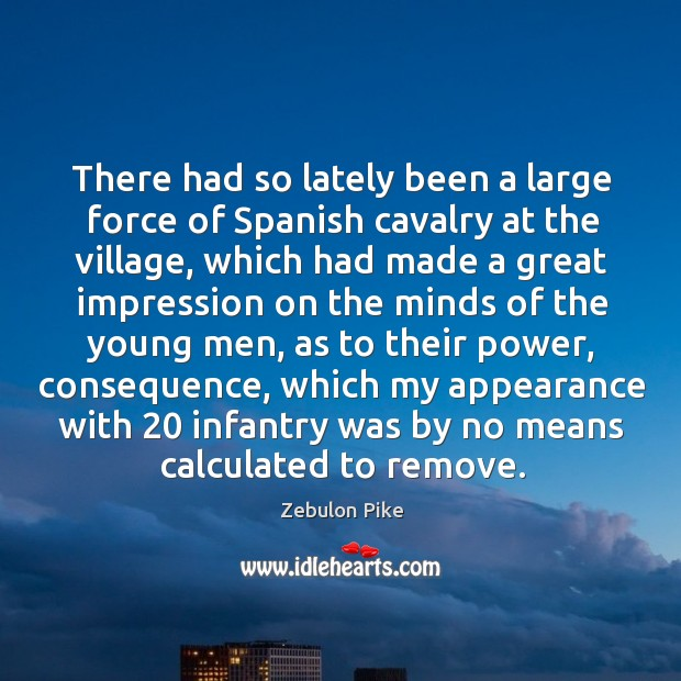 There had so lately been a large force of spanish cavalry at the village Zebulon Pike Picture Quote