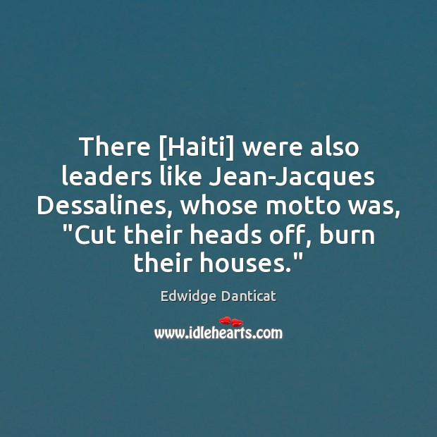 "There [Haiti] were also leaders like Jean-Jacques Dessalines, whose motto was, ""Cut Edwidge Danticat Picture Quote"