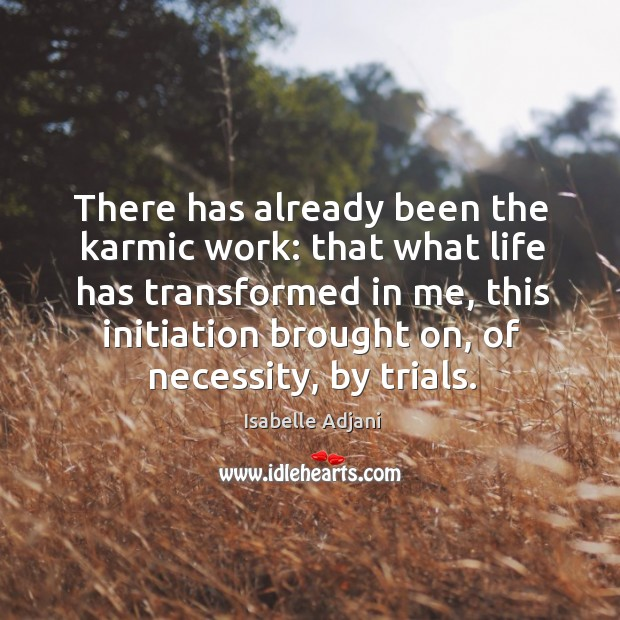 There has already been the karmic work: that what life has transformed in me Isabelle Adjani Picture Quote