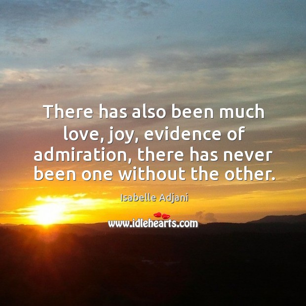 There has also been much love, joy, evidence of admiration, there has never been one without the other. Isabelle Adjani Picture Quote
