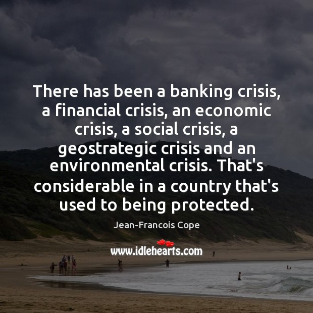 Image, There has been a banking crisis, a financial crisis, an economic crisis,
