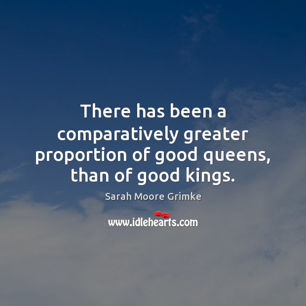 There has been a comparatively greater proportion of good queens, than of good kings. Image